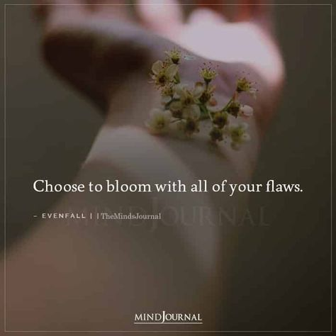 Choose to bloom with all of your flaws.-Evenfall #selflove #loveyourself