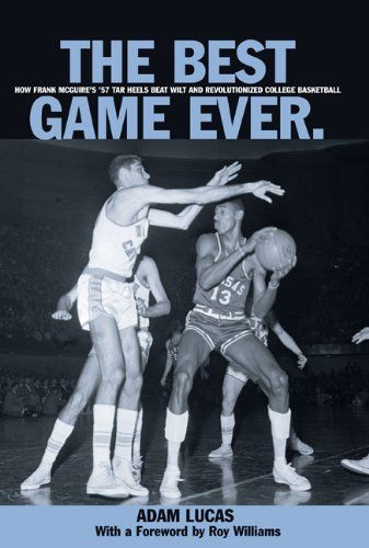 The Best Game Ever: How Frank McGuire's '57 Tar Heels Beat Wilt and Revolutionized College Basketball « Ever Lasting Game