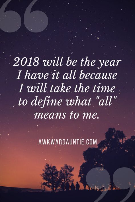 "2018 will be the year I have it all because I will take the time to define what ""all"" means to me."