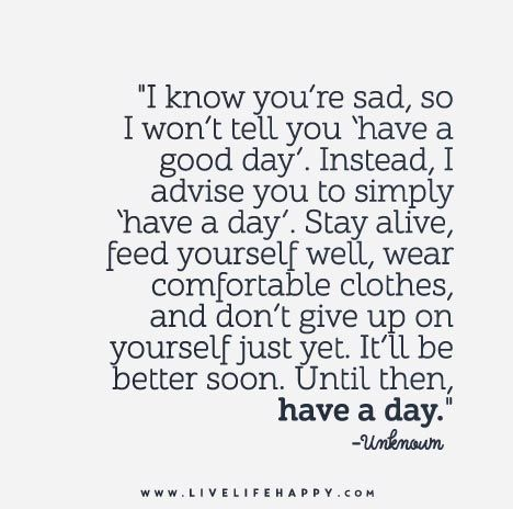 """""""I know you're sad, so I won't tell you 'have a good day'. Instead, I advise you to simply 'have a day'. Stay alive, feed yourself well, wear comfortable clothes, and don't give up on yourself just yet. It'll be better soon. Until then, have a day."""""""