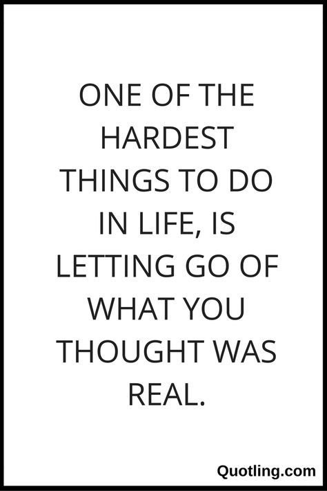 One Of The Hardest Things To Do In Life Is Letting Go Of What You Thought Was Real Let Go Quote By Quotling Go For It Quotes Letting Go Quotes