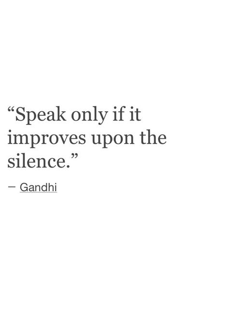 Gandhi. Got it & I agree that's the way I prefer to live: ... Gotta say though,  sometimes certain things need to be said to certain people, things that seem to just explode the silence into pieces.