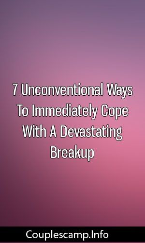 7 Unconventional Ways To Immediately Cope With A Devastating