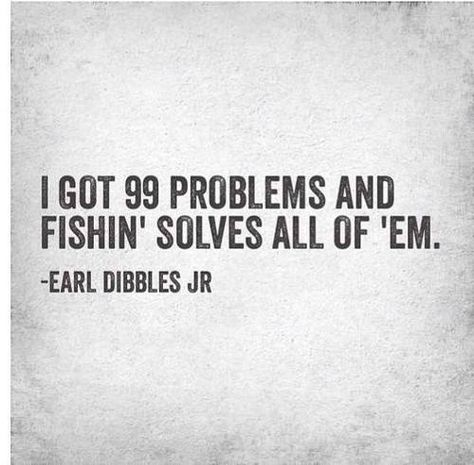 Lol fishin solves all of em ;) just like now. A little time to sit and relax and wait patiently always adds a little time to calm and cool :)