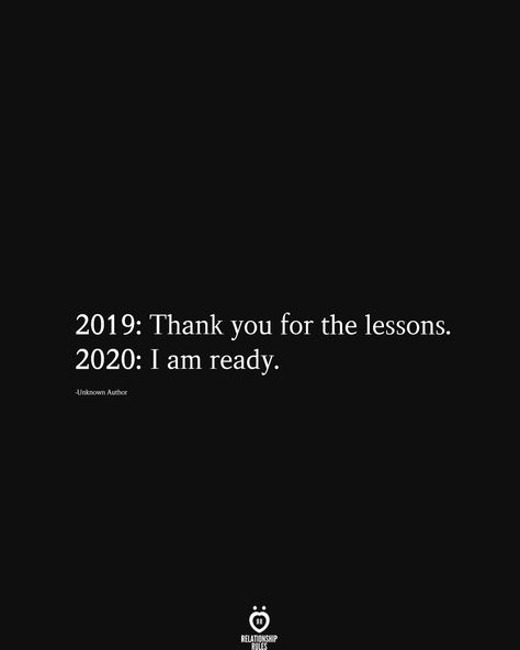 2019: Thank you for the lessons. 2020: I am ready.  -Unknown Author