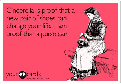 Cinderella is proof that a new pair of shoes can change your life... I am proof that a purse can.