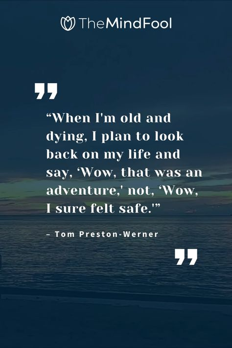 """""""When I'm old and dying, I plan to look back on my life and say, 'Wow, that was an adventure,' not, 'Wow, I sure felt safe.'"""" #mondaymotivationquotes #mondaymotivation #mondaymotivationquote #mondaymotivationalquotes #mondaymotivations #mondaymotivational #mondaymotivationalquote #motivationalquotes #mondaymotivationals #mondaymotivationmessage #motivation #motivational #mondaymotivationday"""