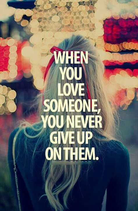 when you love someone, you never give up on them.