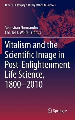 Vitalism and the Scientific Image in Post-Enlightenment Life Science, 1800-2010