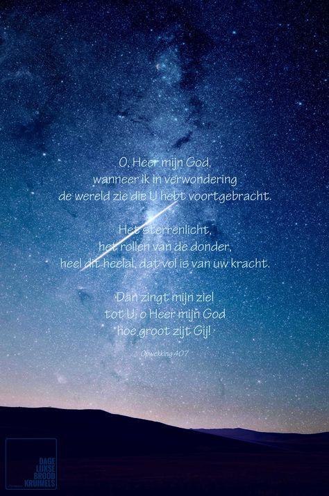 O, Heer mijn God, wanneer ik in verwondering de wereld zie die U hebt voortgebracht. Het sterrenlicht, het rollen van de donder, heel dit heelal, dat vol is van uw kracht. Dan zingt mijn ziel tot U, o Heer mijn God, hoe groot zijt Gij. Opwekking 407  #God, #Opwekking, #Wereld  http://www.dagelijksebroodkruimels.nl/opwekking-407/