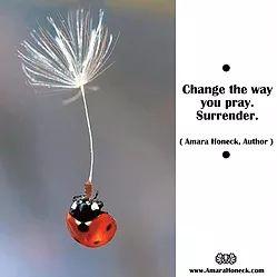 """Change the way you pray. Surrender."" -- Amara Honeck -- (click image to see full blog post) -- This can be *so* hard! We want what we want – right now. I am 50 years old. Half a century of hard times and painful lessons have taught me that waiting patiently ... (more ...) #amarahoneck #amarahoneckauthor #creativemeditation #creativemeditationandmanifestation #shamanteacher #tennesseeshaman #shamanhealer #zenaltitudehealingstudio #zenaltitudeteachingstudio #smokymountains #gatlinburg"