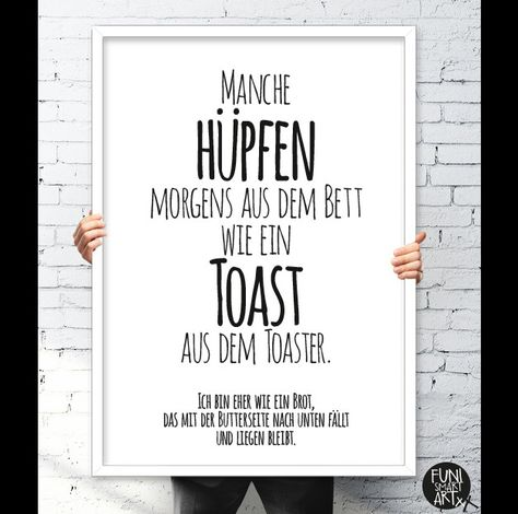 **Spruch** Manche hüpfen morgens aus dem Bett wie ein Toast aus dem Toaster. Ich bin eher wie ein Brot, das mit der Butterseite nach unten fällt und liegen bleibt. FUNI SMART ART Kunstdrucke...