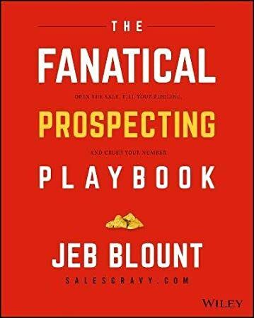 Kindle The Fanatical Prospecting Playbook Open The Sale Fill Your Pipeline And Crush Your Number Author Jeb Blount Prospecting Crushes Sale