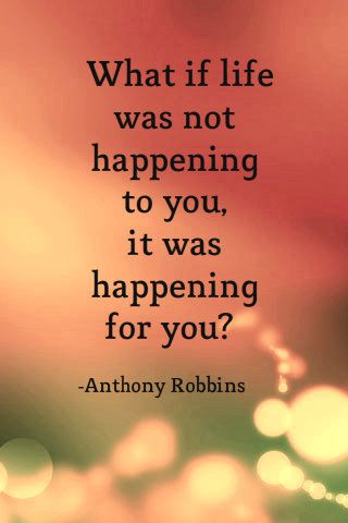 What if life was not happening to you, it was happening for you?-Anthony Robbins #Anthonyrobbinsquotes