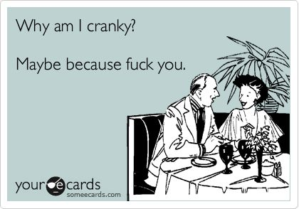 Why am I cranky? Maybe because fuck you. | Family Ecard