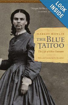 The Blue Tattoo: The Life of Olive Oatman. In 1851 Olive was a 13-year old pioneer traveling west.... Within a decade, she was a white Indian with a chin tattoo, caught between cultures...Orphaned when her family was brutally killed .. Oatman lived as a slave to her captors for a year before being traded to the Mohave, who tattooed her face and raised her as their own. She was fully assimilated and perfectly happy when, at 19, she was ransomed back to white society.