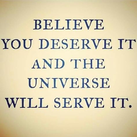 believe you deserve it and the Universe will serve it Pinned by ZenSocialKarma