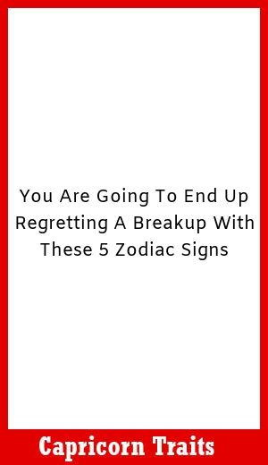 You Are Going To End Up Regretting A Breakup With These 5