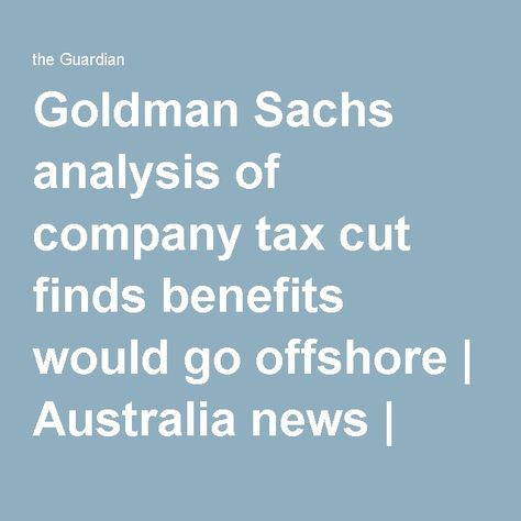 Goldman Sachs analysis of company tax cut finds benefits would go - company analysis