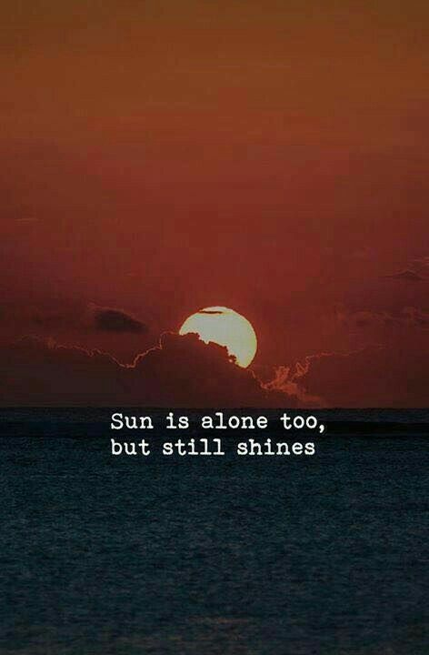 SUN is alone too, but still Shines. #beautifullifequotes #lifequotes #behappyquotes #keepshiningquotes #positivequotes #quotesonstrength #quotes #inspirationalquotes #dailyquotes #quoteoftheday #therandomvibez #lifequotes #motivationalquotes