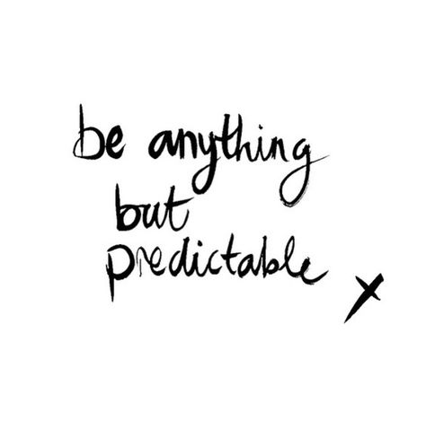 I never want to be predictable......                                                                                                                                                     More