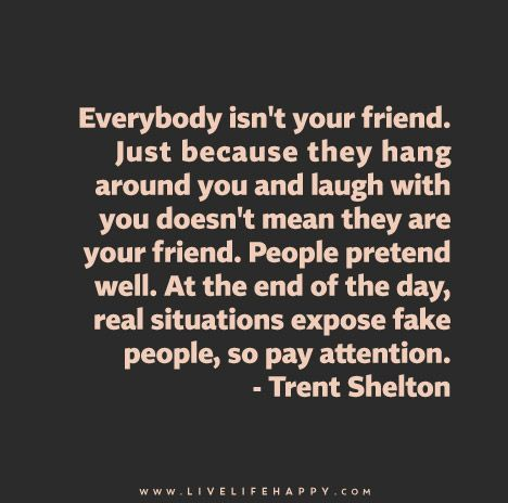 Everybody isn't your friend. Just because they hang around you and laugh with you doesn't mean they are your friend. People pretend well. At the end of the day, real situations expose fake people, so pay attention. - Trent Shelton