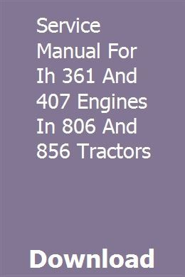 Service Manual For Ih 361 And 407 Engines In 806 And 856 Tractors Tractors Engineering Manual