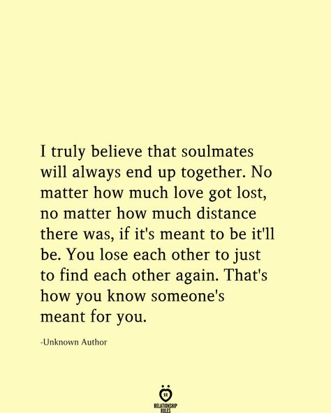 I truly believe that soulmates will always end up together. No matter how much love got lost, no matter how much distance there was, if it's meant to be it'll be. You lose each other to just to find each other again. That's how you know someone's meant for you. Unknown Author