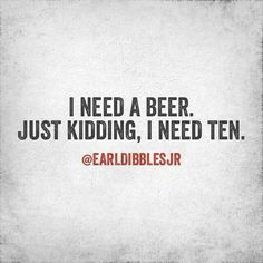 More than 10 | Beer humor, I need a beer, Funny quotes