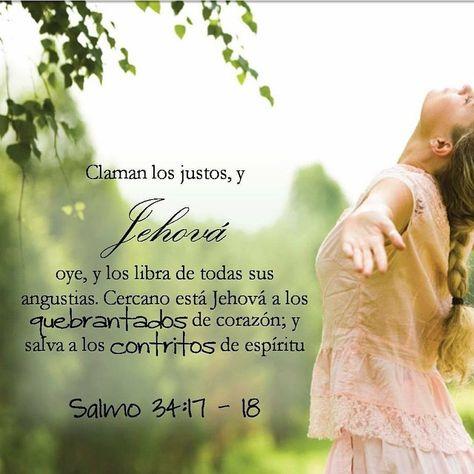 Salmo 34:17-19 Claman los justos, y Jehová oye, y los libra de todas sus angustias. Cercano está Jehová a los quebrantados de corazón; y salva a los contritos de espíritu. Muchas son las aflicciones del justo, pero de todas ellas le librará Jehová.♔
