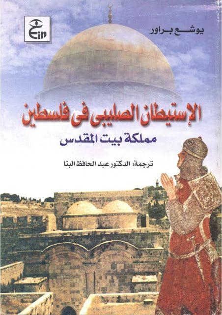 الاستيطان الصليبي في فلسطين مملكة بيت المقدس يوشع براور Pdf التاريخ القديم الرئيسية تاريخ الشرق Arabic Books Books Landmarks