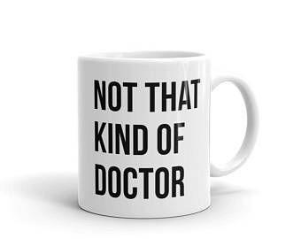 Phd Gift Funny Doctor Mug Doctorate Mug Not That Kind of Doctor Phd Mug