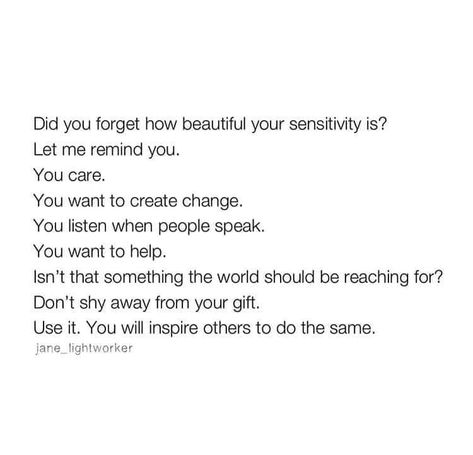 Did you forget how beautiful your sensitivity is? It's your gift. Use it. You will inspire others to