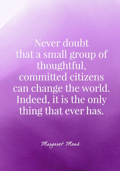 Never doubt that a small group of thoughtful, committed citizens can change the world. Indeed, it is the only thing that ever has. - Margaret Mead - Quotes On Change - Photos