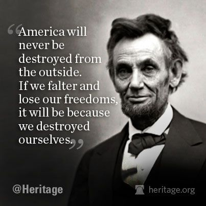 "Lincoln quote: ""America will never be destroyed from the outside. If we falter and lose our freedoms, it will be because we destroyed ourselves. Wise Quotes, Quotable Quotes, Famous Quotes, Great Quotes, Inspirational Quotes, Mommy Quotes, Jfk Quotes, Random Quotes, Awesome Quotes"