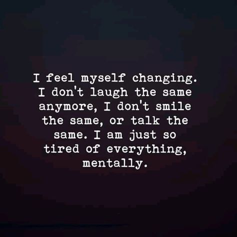 I feel myself changing. I don't laugh the same anymore, I don't smile the same, or talk the same, I am just so tired of everything, mentally. - #anymore #Changing #Dont #facts #feel #laugh #mentally #smile #talk #tired