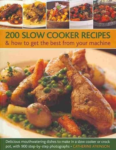 200 Slow Cooker Recipes & How to Get the Best from Your Machine: Delicious Mouthwatering Dishes to Make in a Slow...