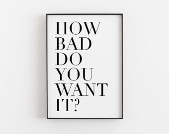 How Bad Do You Want It Motivational Poster Downloadable Prints Work Motivation Inspirational Typography Printable Wall Art Minimalist Motivational Posters Work Motivation Motivation