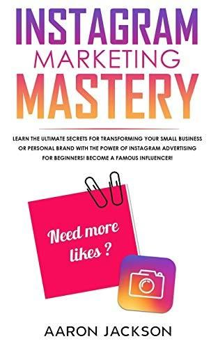 Instagram Marketing Mastery: Learn the Ultimate Secrets for Transforming Your Small Business or Personal Brand With the Power of Instagram Advertising for Beginners; Become a Famous Influencer