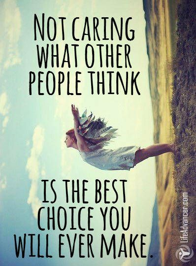Not Caring What Other People Think Is The Best Choice You Will Ever Make Via Lifeadvancer Quotes Life Quotes Inspirational Quotes Best Inspirational Quotes