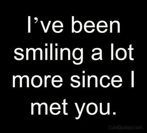 I've been smiling a lot more since I met you love quote happy smile love quote new love