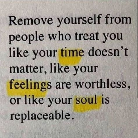 Remove yourself from people who treat you like your time doesn't matter, like your feelings are worthless, or like your soul is replaceable.