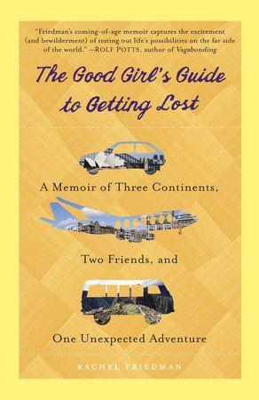 The Good Girl S Guide To Getting Lost By Rachel Friedman 9780385343374 Penguinrandomhouse Com Books In 2020 Best Travel Books Travel Book Travel Memoir
