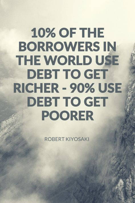 """""""10% of the borrowers in the world use debt to get richer, 90% use debt to get poorer."""" - Robert Kiyosaki."""