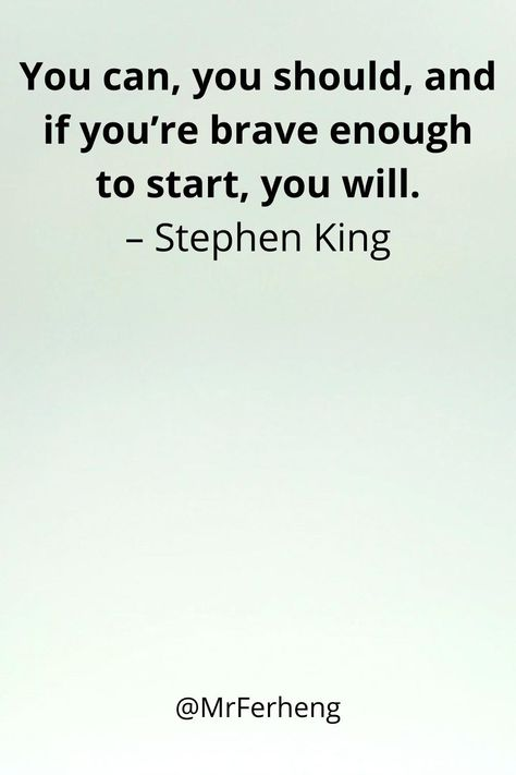 You can, you should, and if you're brave enough to start, you will. – Stephen King