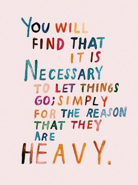 you will find that it is necessary to let things go simply for the reason that they are heavy.  inspirational quote
