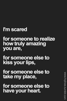 """""""I'm scared for someone to realize how truly amazing you are. For someone else to kiss your lips. For someone else to take my place."""" — Unknown"""