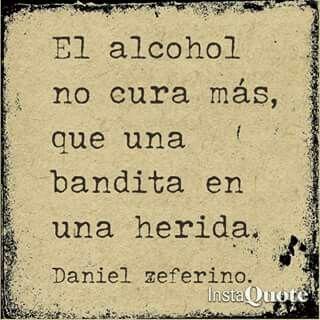 El alcohol no cura más, Que una bandita en una herida.