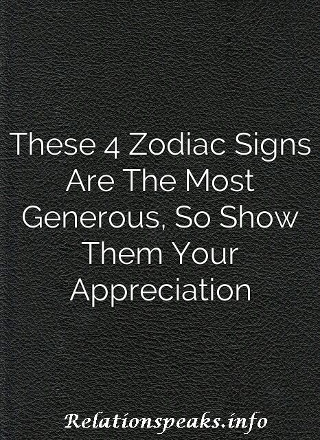These 4 Zodiac Signs Are The Most Generous, So Show Them Your