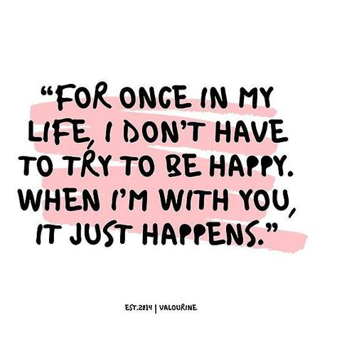 """'""""For once in my life, I don't have to try to be happy. When I'm with you, it just happens."""" …"""